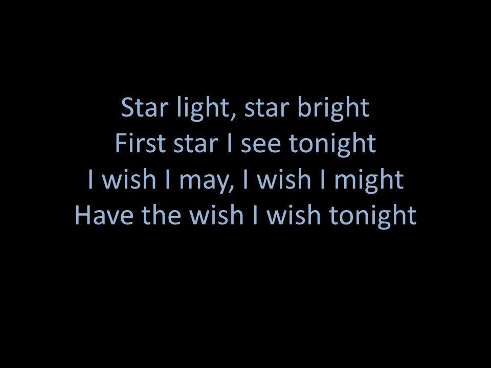 First star I see tonight I wish I may, I wish I might