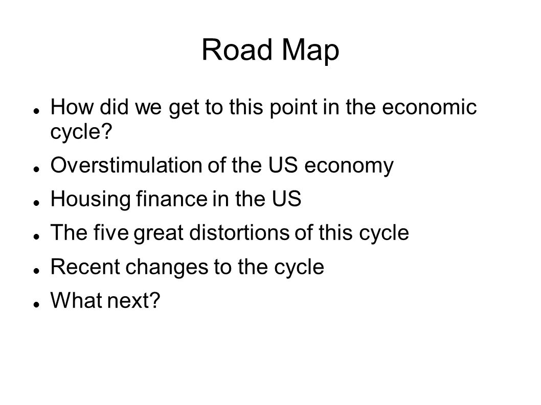 Road Map How did we get to this point in the economic cycle