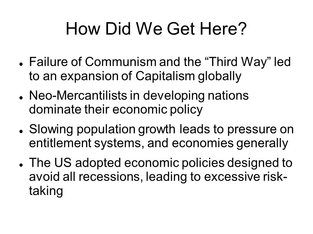 How Did We Get Here Failure of Communism and the Third Way led to an expansion of Capitalism globally.