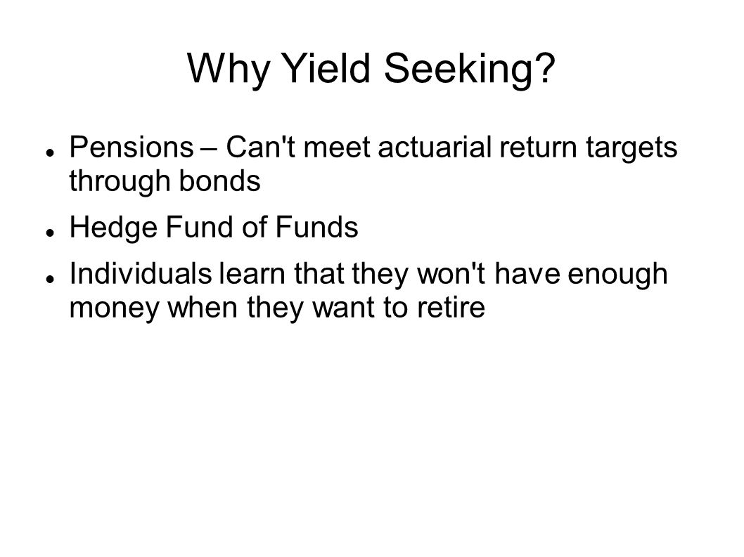 Why Yield Seeking Pensions – Can t meet actuarial return targets through bonds. Hedge Fund of Funds.