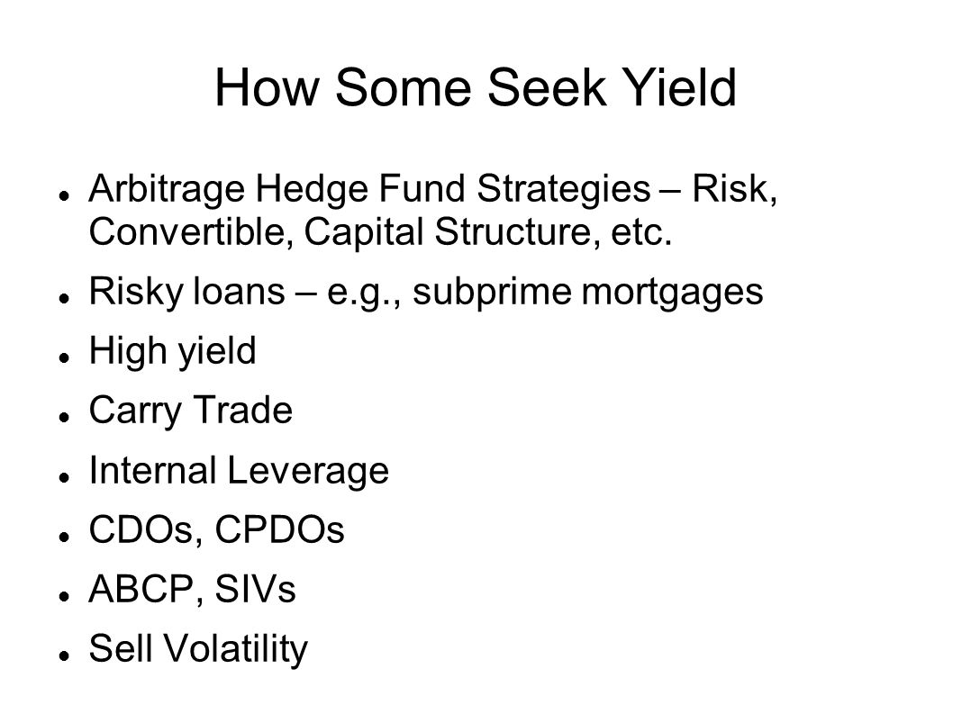 How Some Seek Yield Arbitrage Hedge Fund Strategies – Risk, Convertible, Capital Structure, etc. Risky loans – e.g., subprime mortgages.