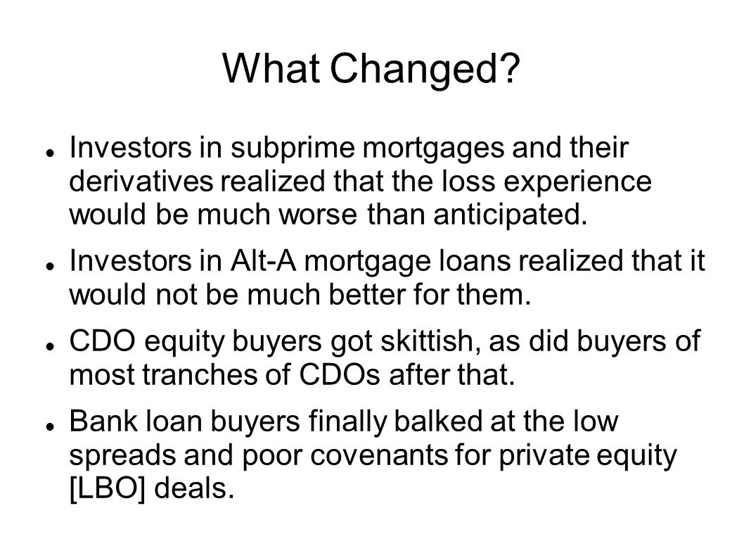 What Changed Investors in subprime mortgages and their derivatives realized that the loss experience would be much worse than anticipated.