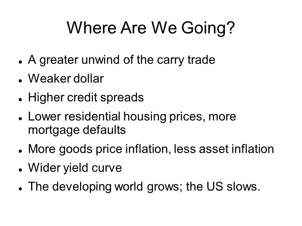 Where Are We Going A greater unwind of the carry trade Weaker dollar