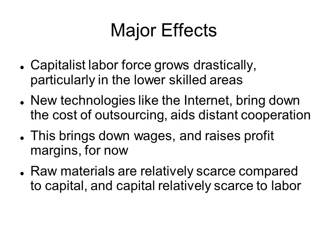 Major Effects Capitalist labor force grows drastically, particularly in the lower skilled areas.