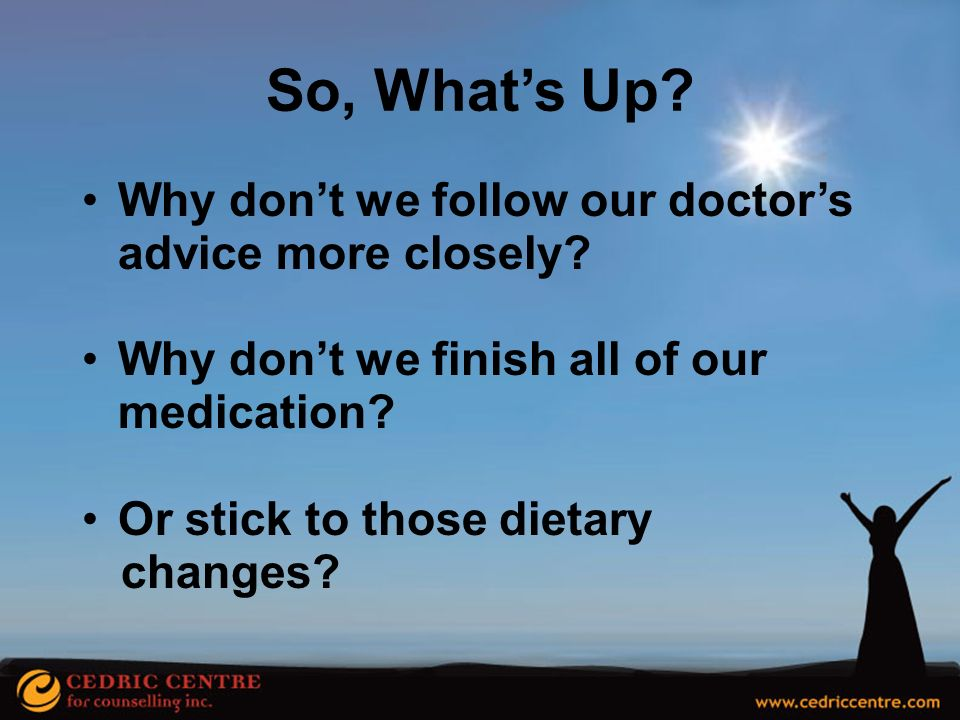 So, What's Up Why don't we follow our doctor's advice more closely