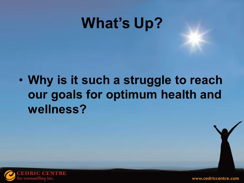 What's Up Why is it such a struggle to reach our goals for optimum health and wellness
