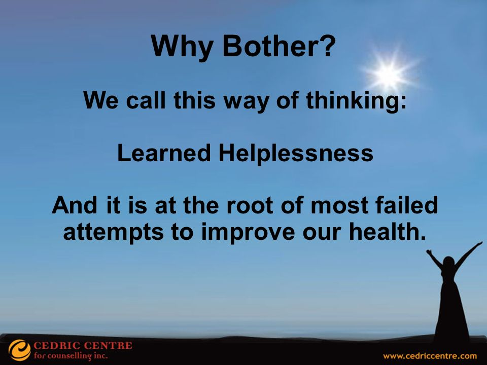 Why Bother We call this way of thinking: Learned Helplessness