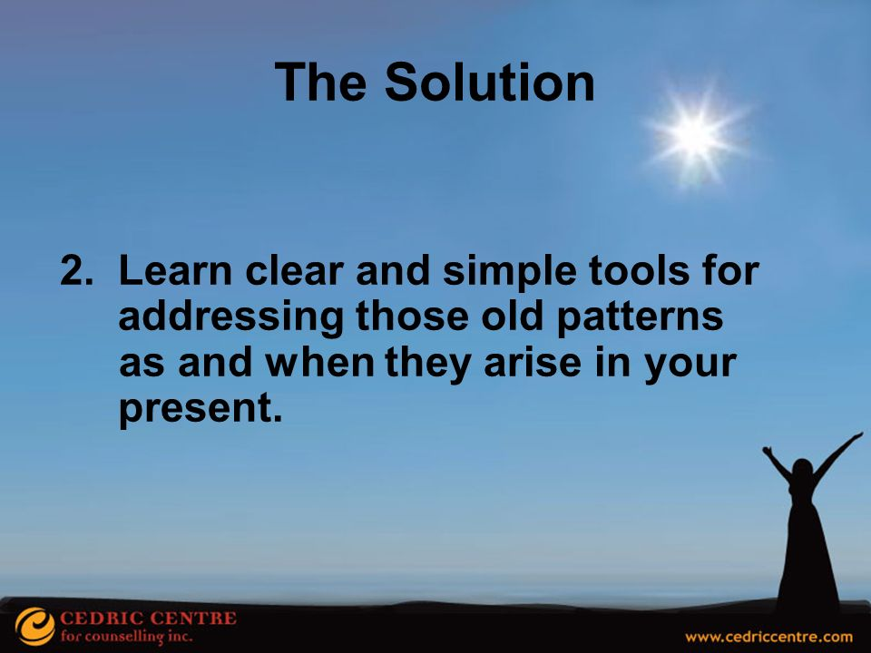 The Solution Learn clear and simple tools for addressing those old patterns.