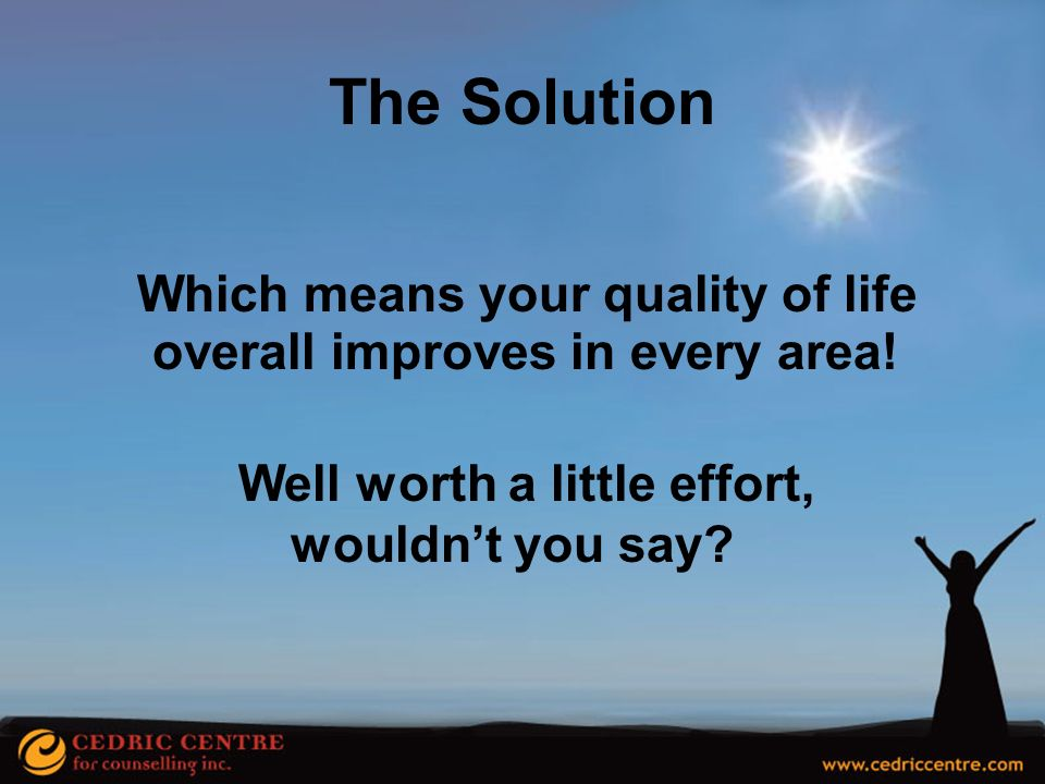 The Solution Which means your quality of life overall improves in every area! Well worth a little effort,
