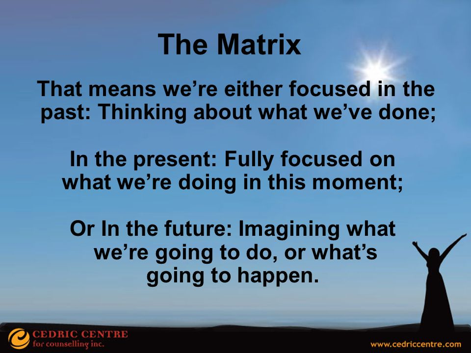 The Matrix That means we're either focused in the past: Thinking about what we've done; In the present: Fully focused on.