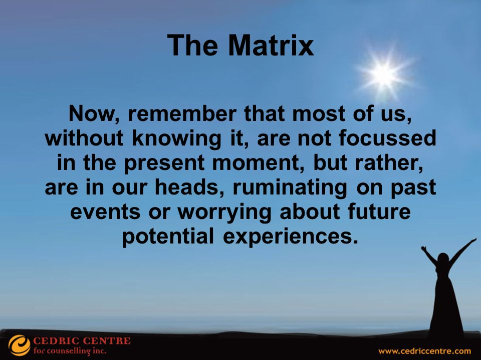 The Matrix Now, remember that most of us, without knowing it, are not focussed. in the present moment, but rather,