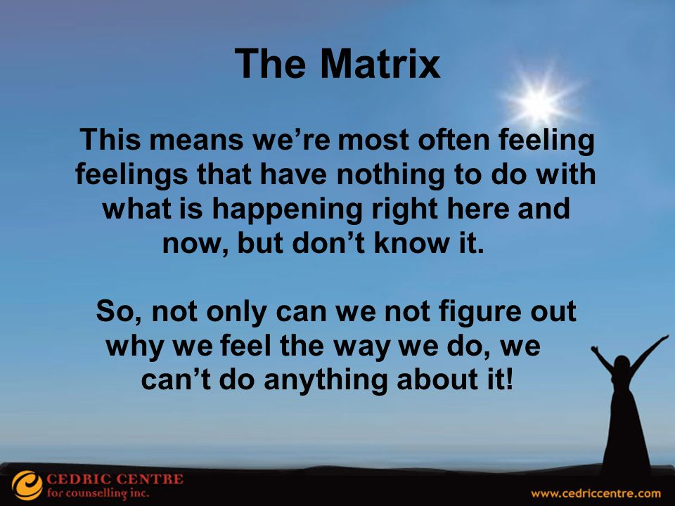 The Matrix This means we're most often feeling feelings that have nothing to do with what is happening right here and.