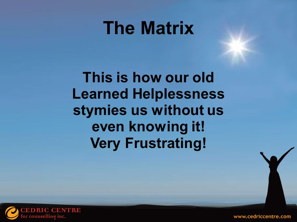 The Matrix This is how our old Learned Helplessness
