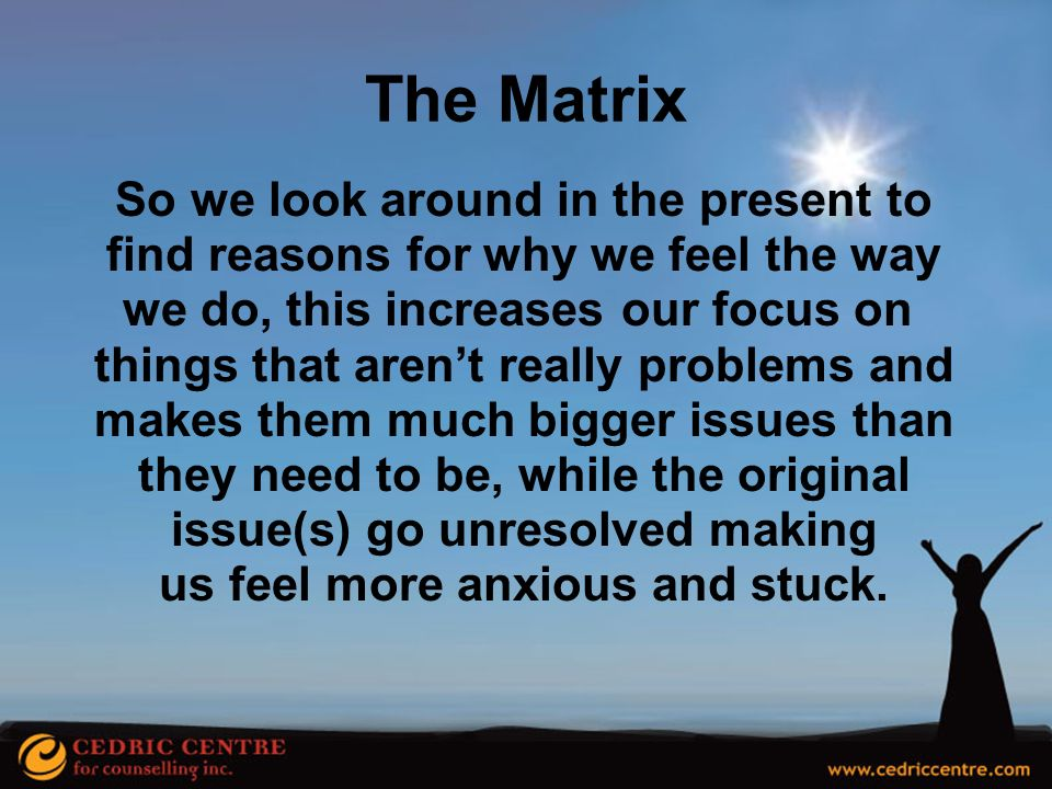 we do, this increases our focus on us feel more anxious and stuck.