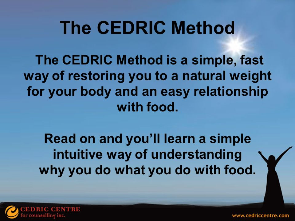 The CEDRIC Method The CEDRIC Method is a simple, fast way of restoring you to a natural weight for your body and an easy relationship with food.