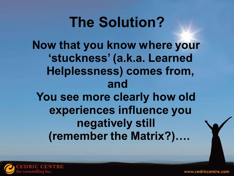 The Solution Now that you know where your 'stuckness' (a.k.a. Learned Helplessness) comes from, and.