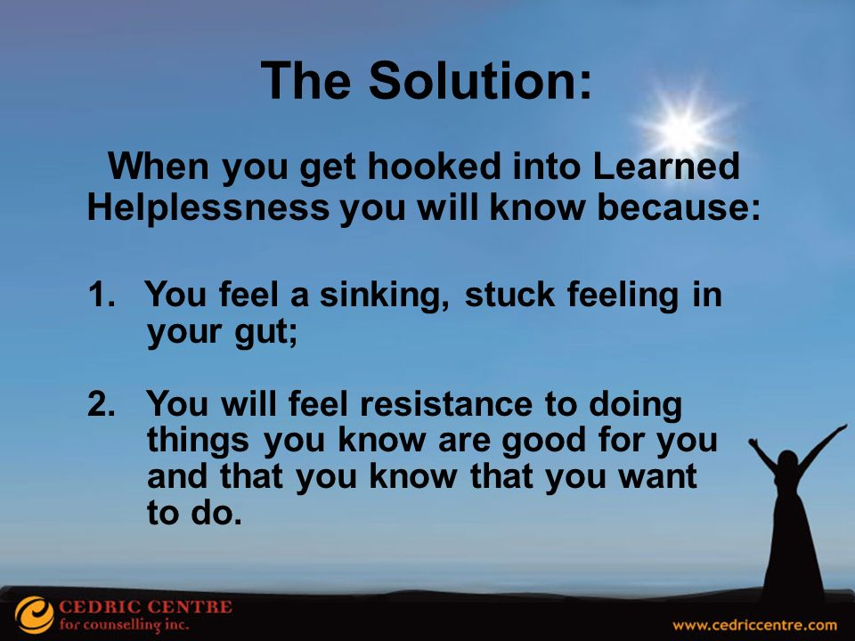 When you get hooked into Learned Helplessness you will know because: