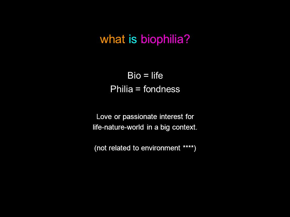 what is biophilia . Bio = life Philia = fondness