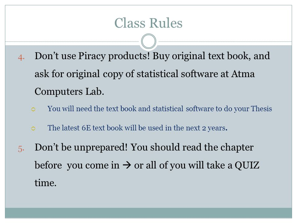 Class Rules Don't use Piracy products! Buy original text book, and ask for original copy of statistical software at Atma Computers Lab.