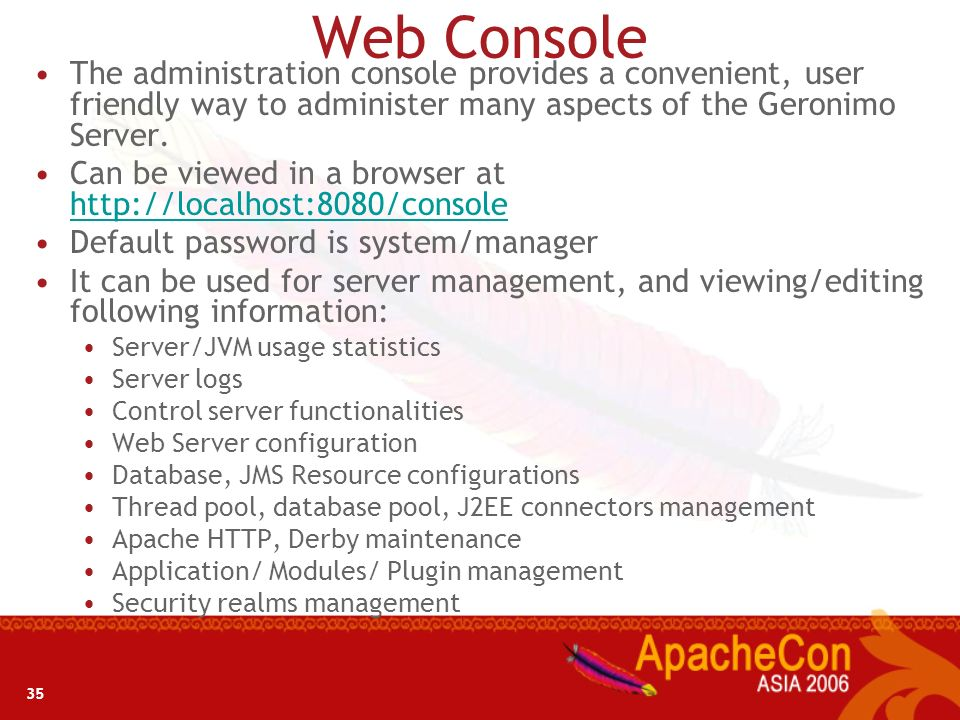 Web ConsoleThe administration console provides a convenient, user friendly way to administer many aspects of the Geronimo Server.