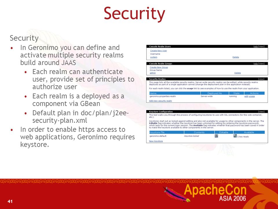 SecuritySecurity. In Geronimo you can define and activate multiple security realms build around JAAS.