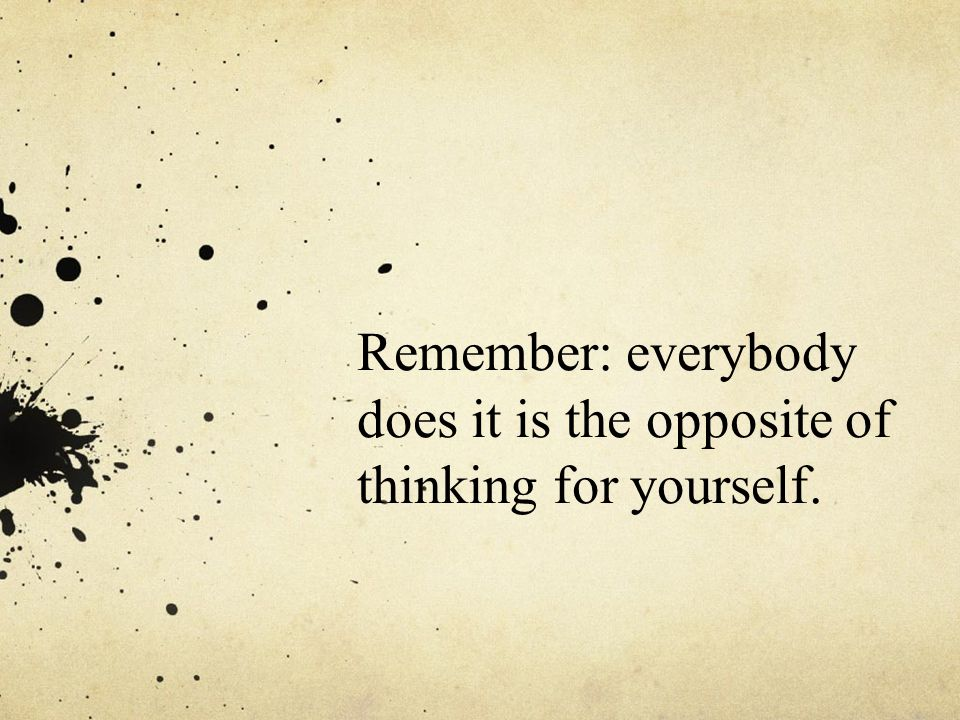 Remember: everybody does it is the opposite of thinking for yourself.