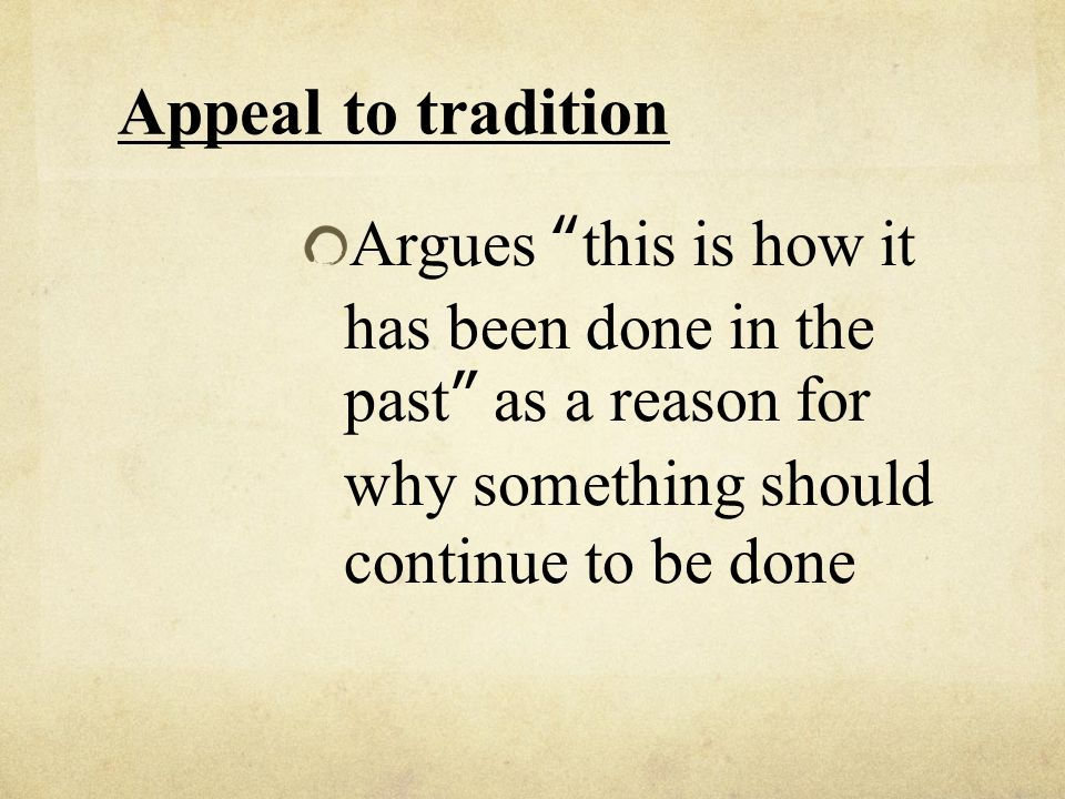 Appeal to tradition Argues this is how it has been done in the past as a reason for why something should continue to be done.