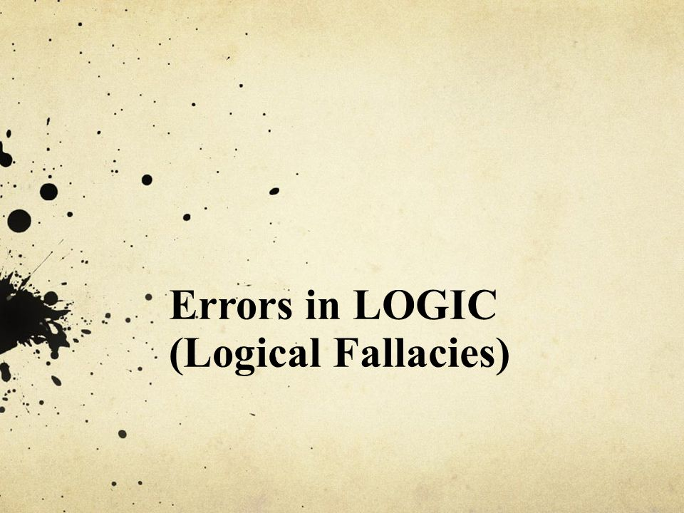 Errors in LOGIC (Logical Fallacies)