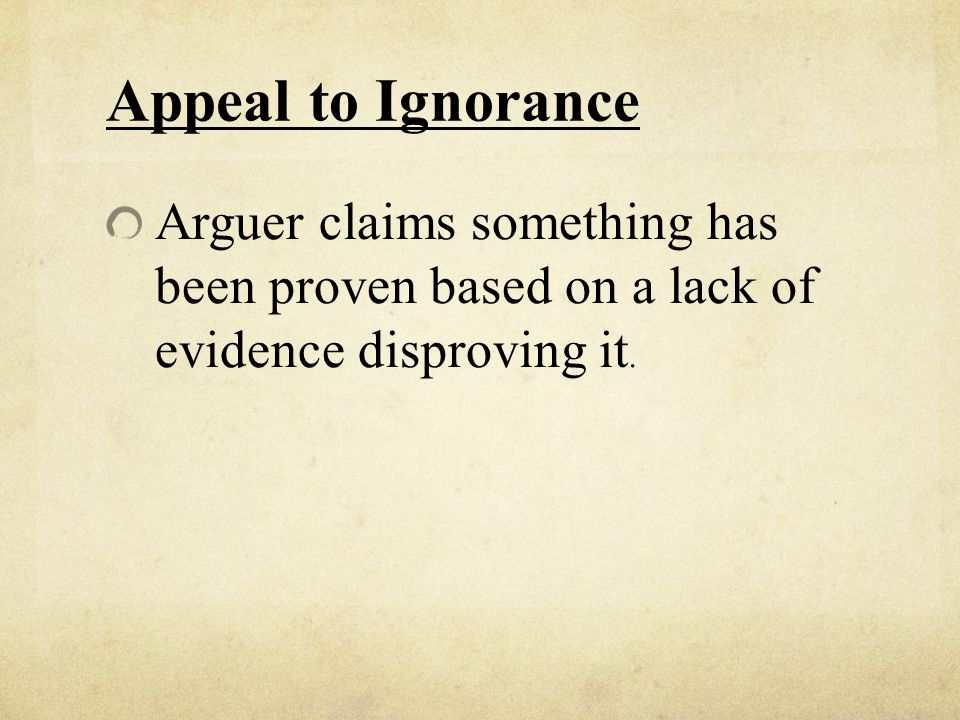 Appeal to Ignorance Arguer claims something has been proven based on a lack of evidence disproving it.