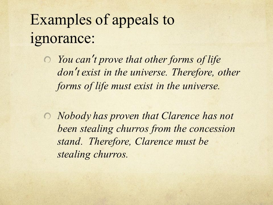 an analysis of the appeal to ignorance in logical fallacies Definition: an appeal to ignorance uses lack of evidence (for or against) as the basis of the argument for example, if something can't be disproven, it must be true  example: you have a family member that has a terminal disease.