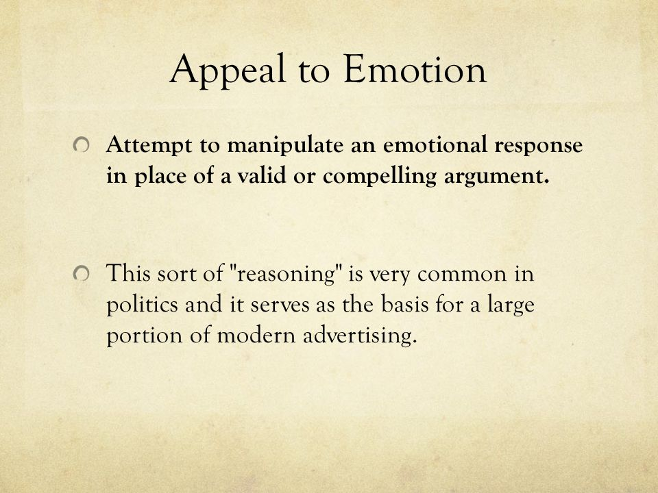 Appeal to Emotion Attempt to manipulate an emotional response in place of a valid or compelling argument.