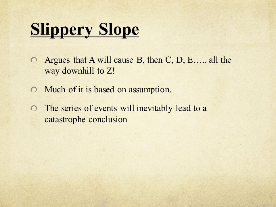 Slippery Slope Argues that A will cause B, then C, D, E….. all the way downhill to Z! Much of it is based on assumption.
