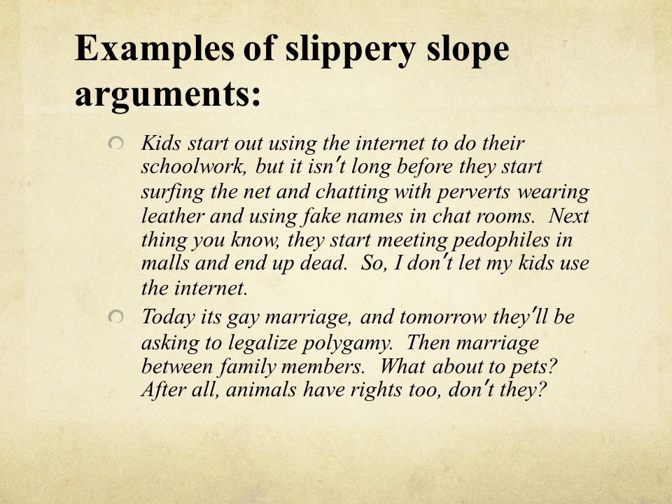 Examples of slippery slope arguments: