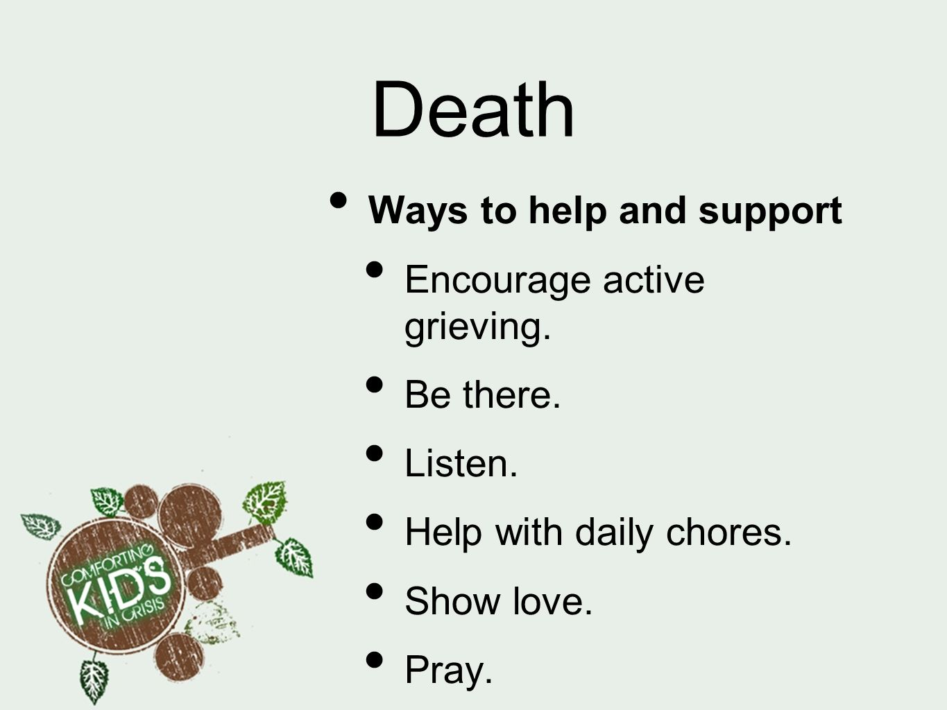 Death Ways to help and support Encourage active grieving. Be there.