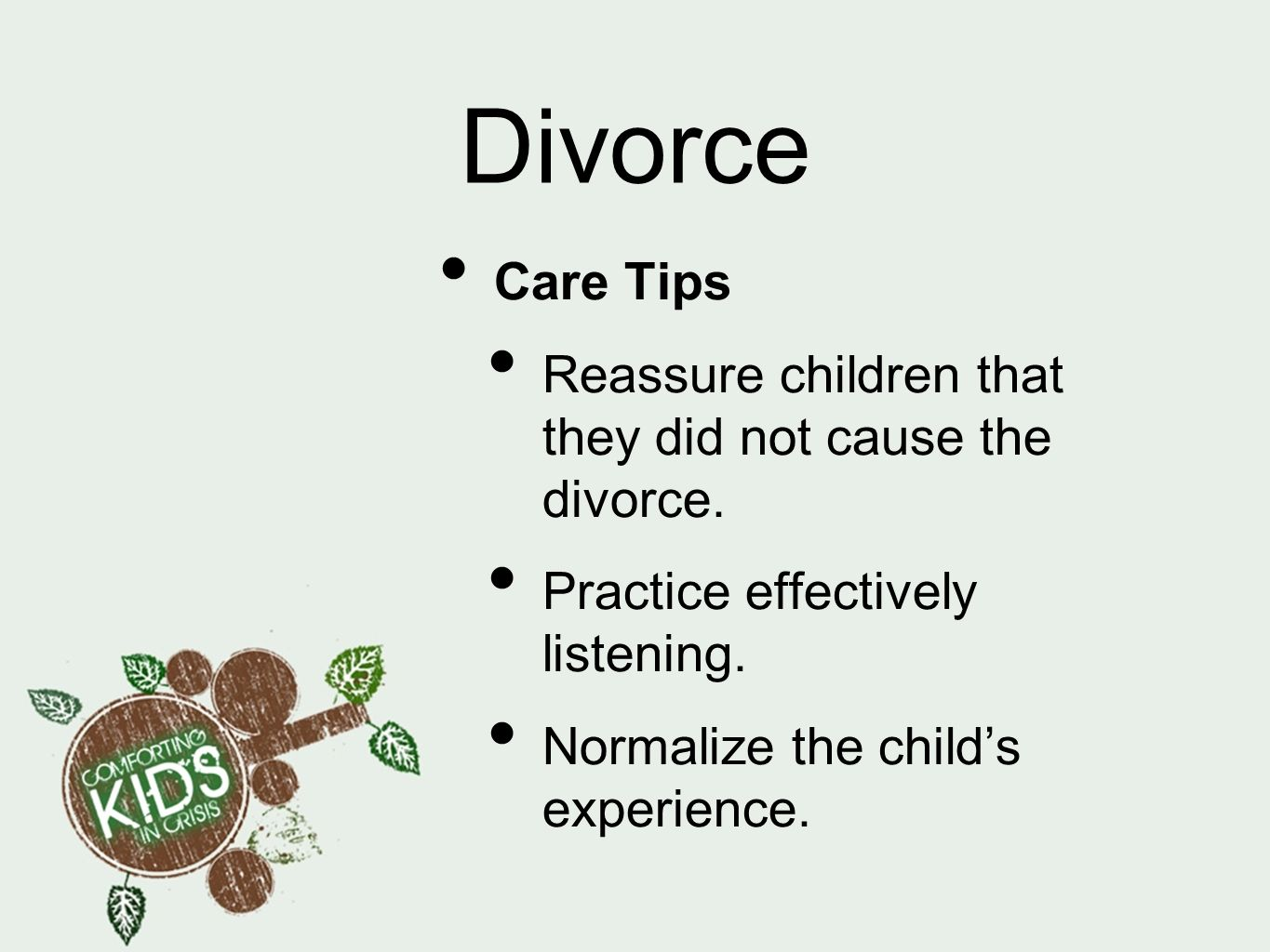 Divorce Care Tips. Reassure children that they did not cause the divorce. Practice effectively listening.
