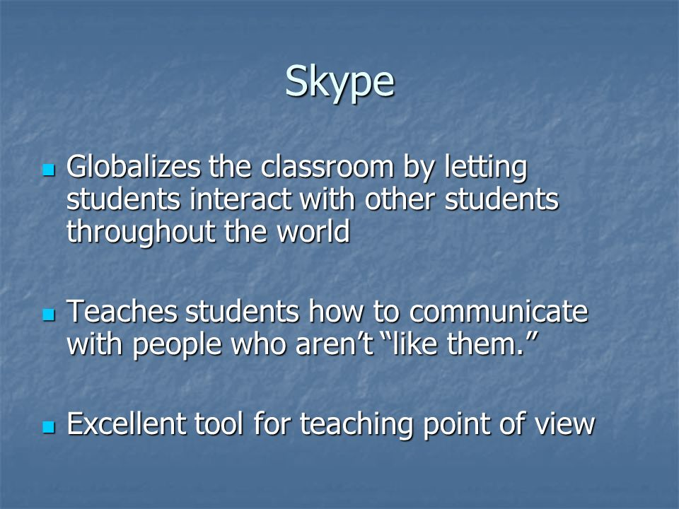 Skype Globalizes the classroom by letting students interact with other students throughout the world.