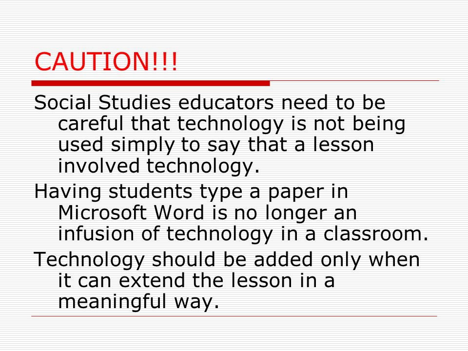 CAUTION!!! Social Studies educators need to be careful that technology is not being used simply to say that a lesson involved technology.