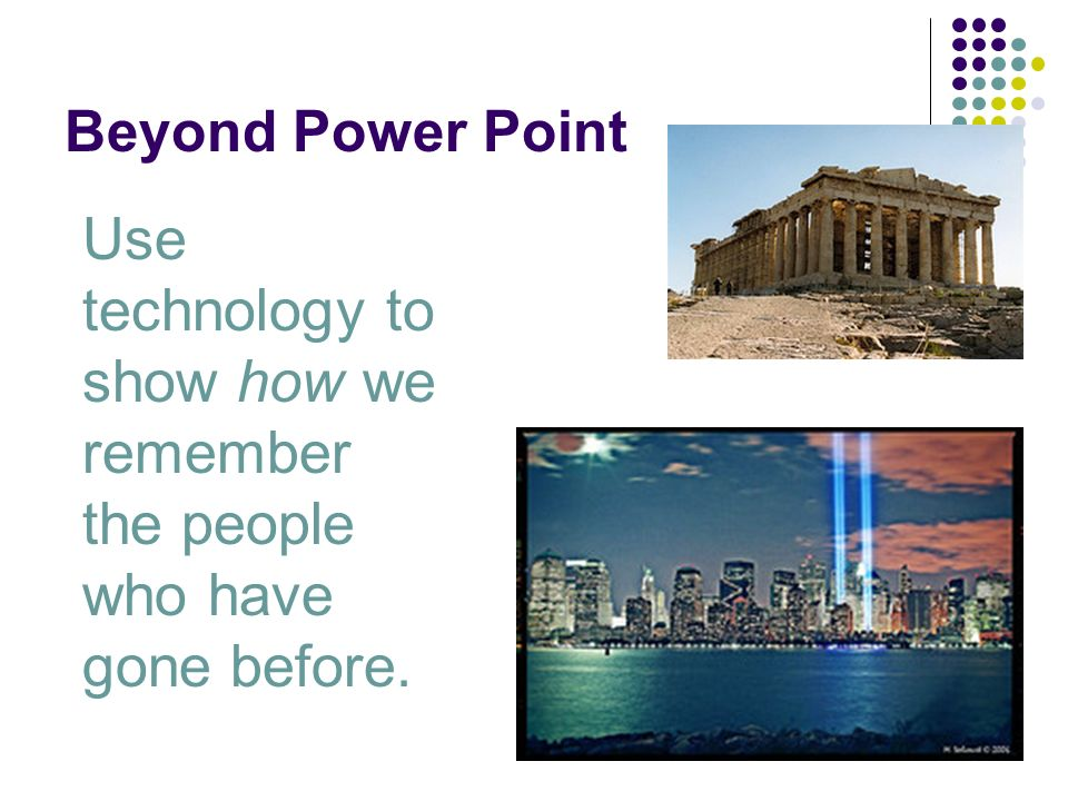 Beyond Power Point Use technology to show how we remember the people who have gone before.