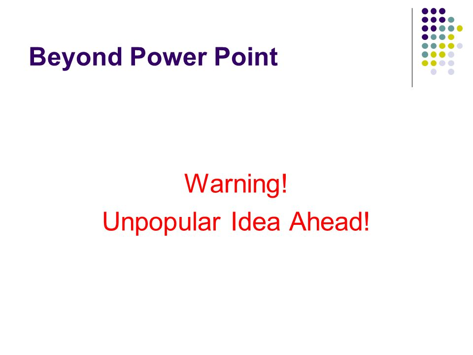 Beyond Power Point Warning! Unpopular Idea Ahead!