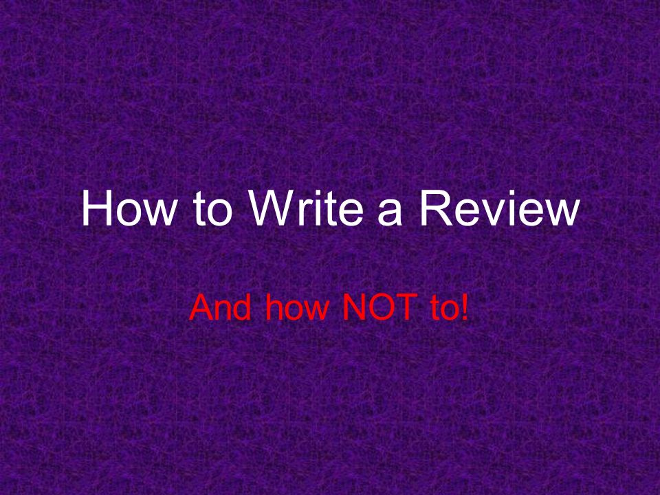 How to Write a Review And how NOT to!