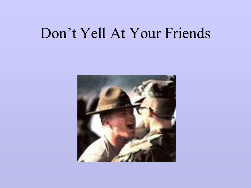 Don't Yell At Your Friends