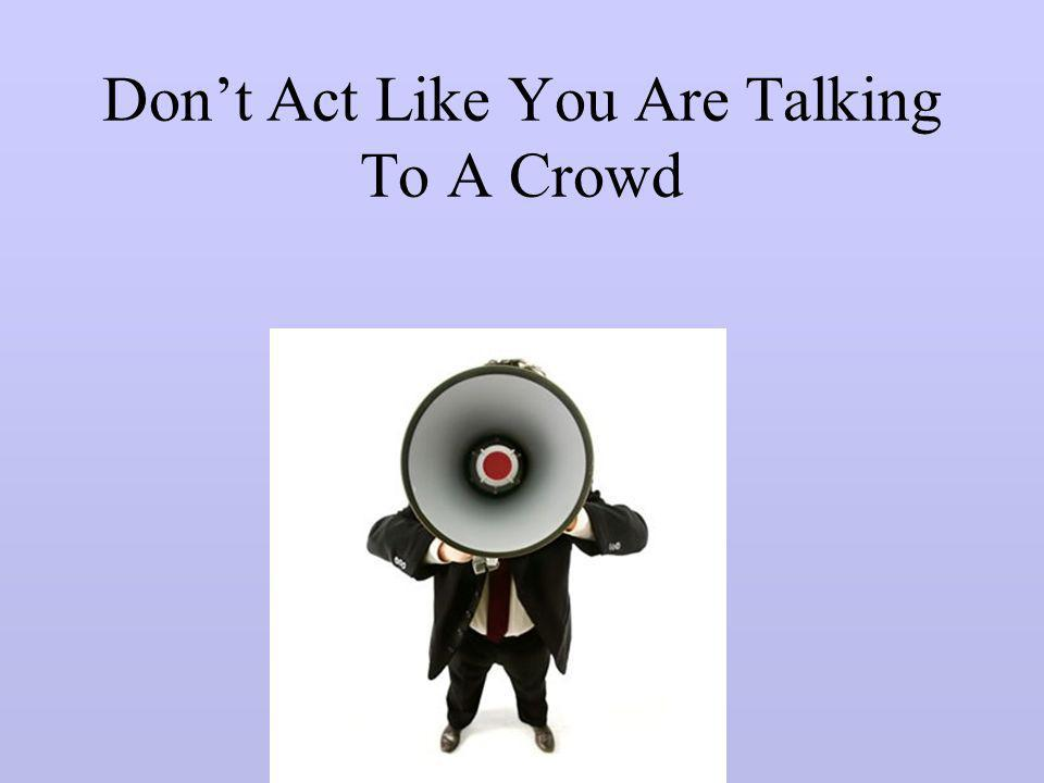 Don't Act Like You Are Talking To A Crowd