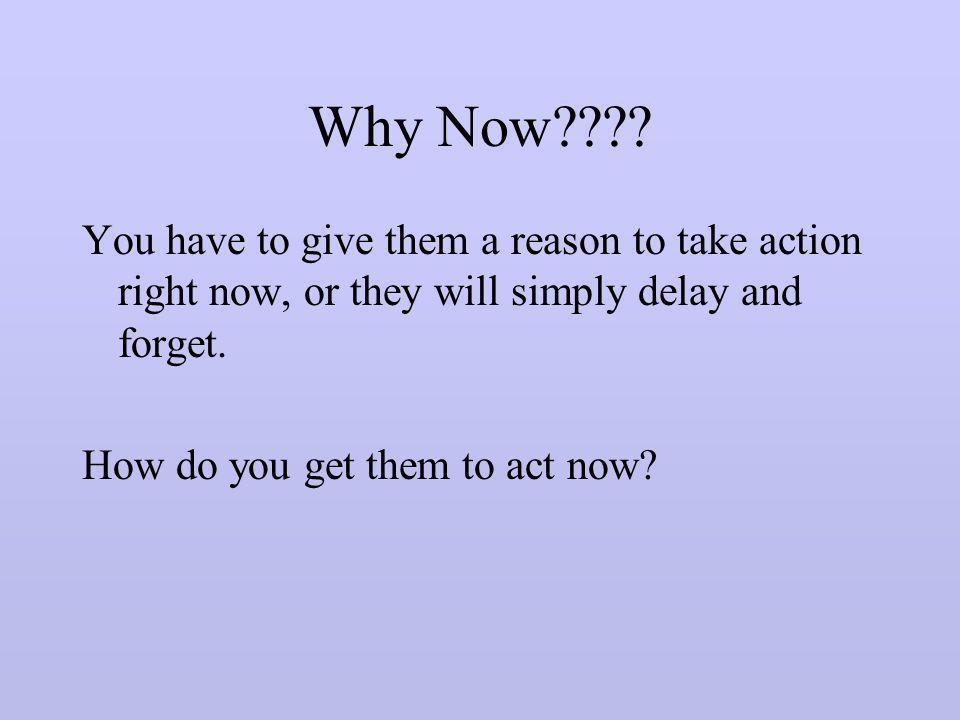 Why Now You have to give them a reason to take action right now, or they will simply delay and forget.