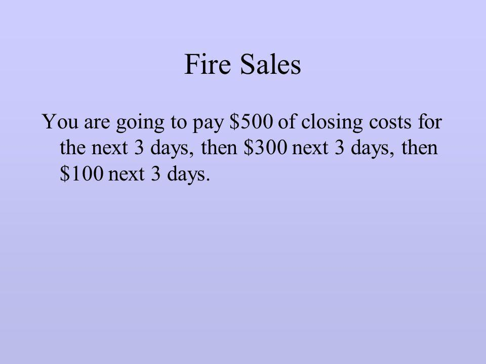 Fire Sales You are going to pay $500 of closing costs for the next 3 days, then $300 next 3 days, then $100 next 3 days.