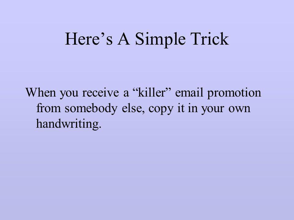 Here's A Simple Trick When you receive a killer email promotion from somebody else, copy it in your own handwriting.