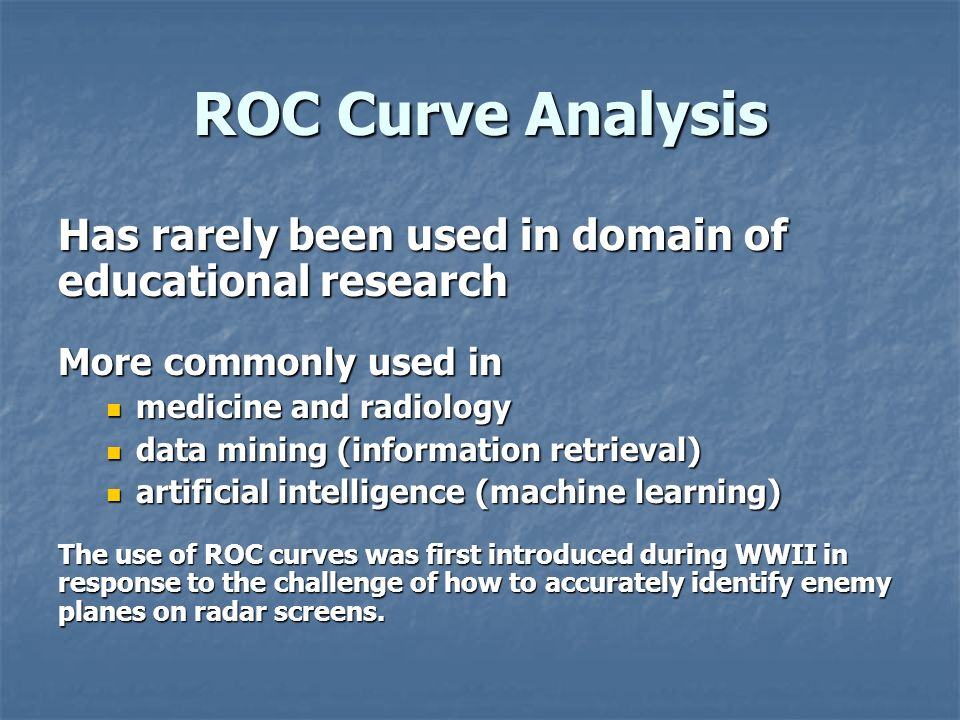 ROC Curve Analysis Has rarely been used in domain of educational research. More commonly used in. medicine and radiology.