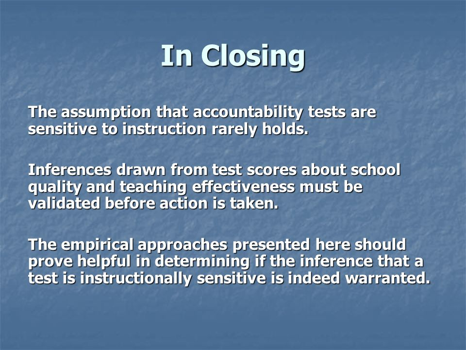 In Closing The assumption that accountability tests are sensitive to instruction rarely holds.