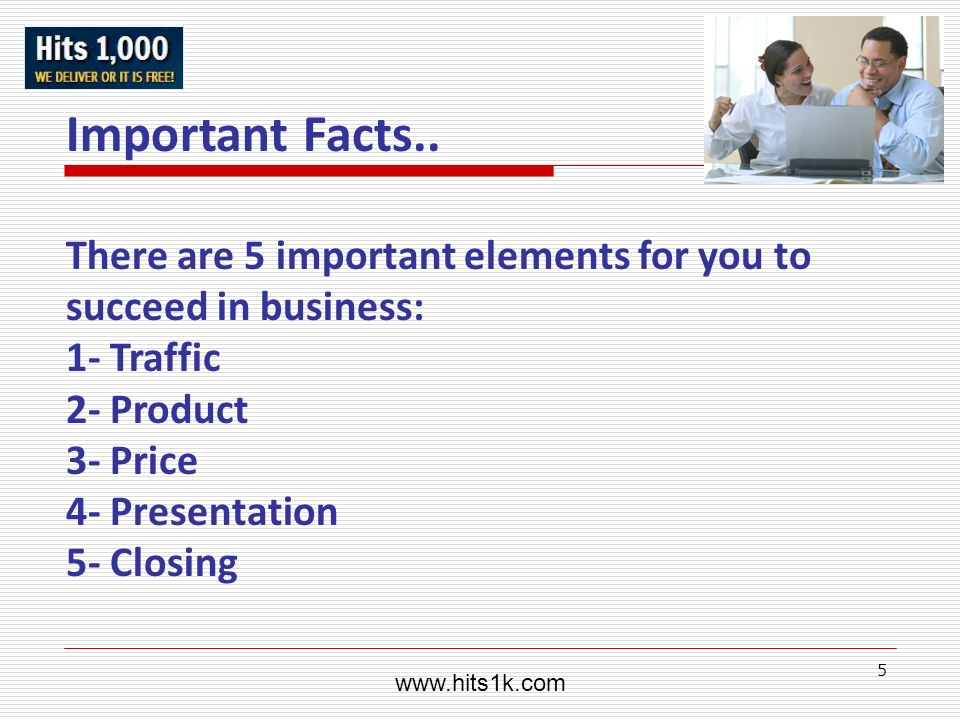 www.hits1k.comImportant Facts.. There are 5 important elements for you to succeed in business: 1- Traffic.
