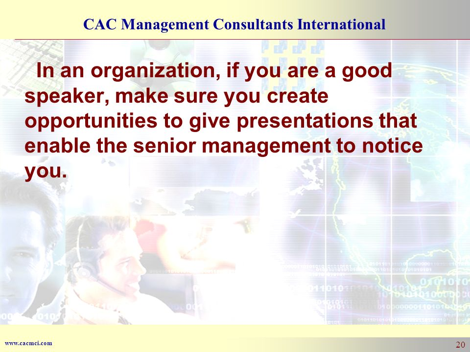In an organization, if you are a good speaker, make sure you create opportunities to give presentations that enable the senior management to notice you.