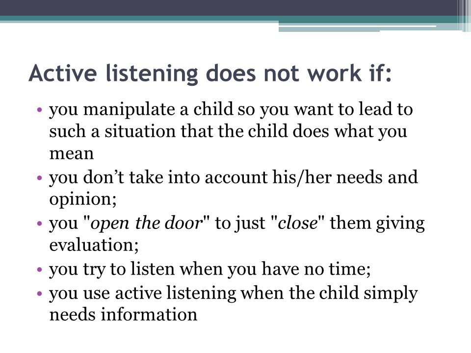 Active listening does not work if: